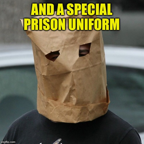 Bag on head | AND A SPECIAL PRISON UNIFORM | image tagged in bag on head | made w/ Imgflip meme maker