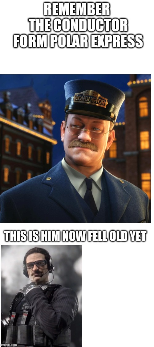 this is him now feel old yet | REMEMBER THE CONDUCTOR FORM POLAR EXPRESS THIS IS HIM NOW FELL OLD YET | image tagged in blank white template,memes,funny,gaming,rainbow six siege,r6 | made w/ Imgflip meme maker