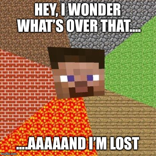 Navigation | HEY, I WONDER WHAT'S OVER THAT.... ....AAAAAND I'M LOST | image tagged in minecraft steve,minecraft,lost | made w/ Imgflip meme maker