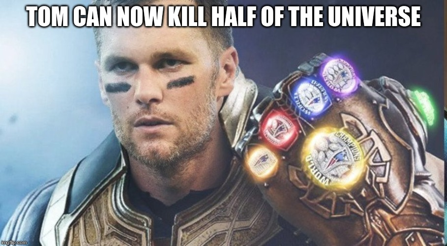 TOM CAN NOW KILL HALF OF THE UNIVERSE | image tagged in tom brady,superbowl,endgame,avengers infinity war | made w/ Imgflip meme maker