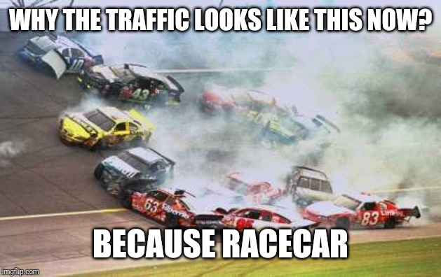 Because Race Car | WHY THE TRAFFIC LOOKS LIKE THIS NOW? BECAUSE RACECAR | image tagged in memes,because race car | made w/ Imgflip meme maker