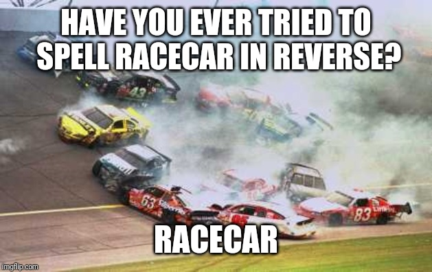 Racecar | HAVE YOU EVER TRIED TO SPELL RACECAR IN REVERSE? RACECAR | image tagged in memes,because race car,words | made w/ Imgflip meme maker