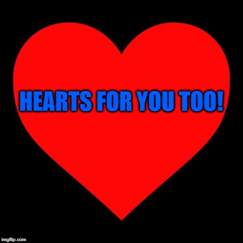 Heart | HEARTS FOR YOU TOO! | image tagged in heart | made w/ Imgflip meme maker