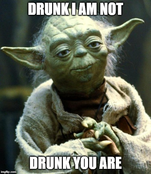 Yoda alcoholism denial |  DRUNK I AM NOT; DRUNK YOU ARE | image tagged in memes,star wars yoda | made w/ Imgflip meme maker
