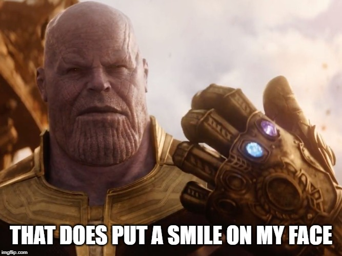 Thanos Smile | THAT DOES PUT A SMILE ON MY FACE | image tagged in thanos smile | made w/ Imgflip meme maker