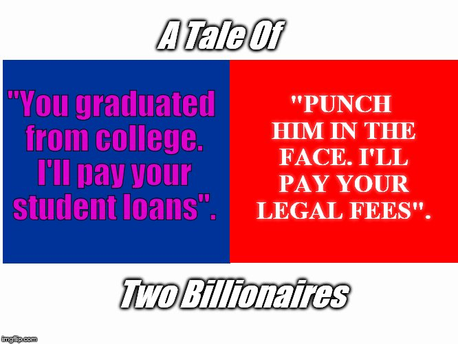 "A far far better thing. | ""You graduated from college. I'll pay your student loans"". ""PUNCH HIM IN THE FACE. I'LL PAY YOUR LEGAL FEES"". Two Billionaires A Tale Of 