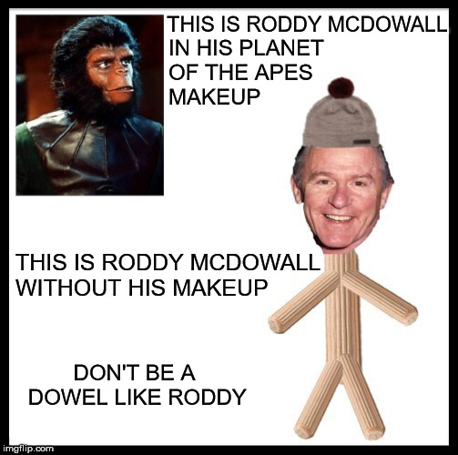 Be Like Bill | THIS IS RODDY MCDOWALL THIS IS RODDY MCDOWALL  WITHOUT HIS MAKEUP IN HIS PLANET          OF THE APES              MAKEUP DON'T BE A DOWEL LI | image tagged in be like bill,memes,planet of the apes,aint nobody got time for that,i see what you did there | made w/ Imgflip meme maker