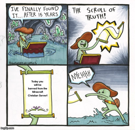 The Scroll Of Truth Meme | Today you will be banned from the Minecraft Christian Server! | image tagged in memes,the scroll of truth | made w/ Imgflip meme maker