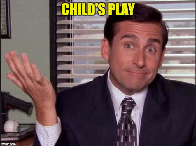 Michael Scott | CHILD'S PLAY | image tagged in michael scott | made w/ Imgflip meme maker