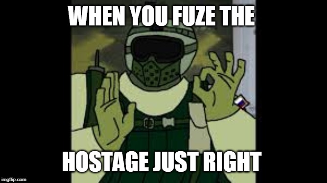 Fuze The hostage | WHEN YOU FUZE THE HOSTAGE JUST RIGHT | image tagged in rainbow six siege | made w/ Imgflip meme maker