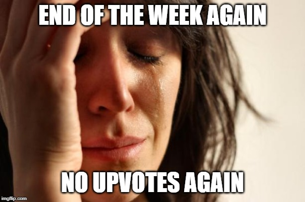 First World Problems Meme | END OF THE WEEK AGAIN NO UPVOTES AGAIN | image tagged in memes,first world problems | made w/ Imgflip meme maker