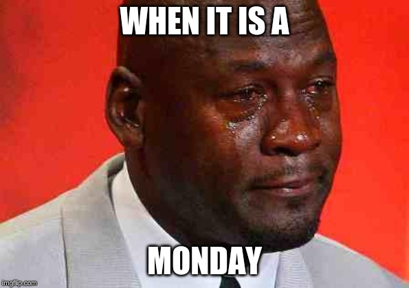 crying michael jordan |  WHEN IT IS A; MONDAY | image tagged in crying michael jordan | made w/ Imgflip meme maker