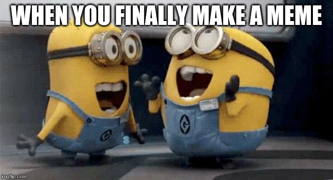 Excited Minions | WHEN YOU FINALLY MAKE A MEME | image tagged in memes,excited minions | made w/ Imgflip meme maker