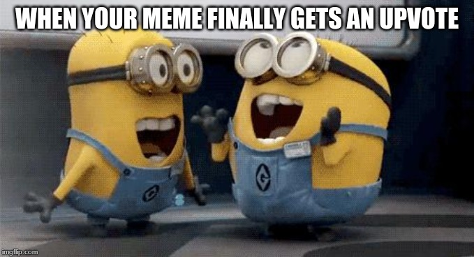 Excited Minions | WHEN YOUR MEME FINALLY GETS AN UPVOTE | image tagged in memes,excited minions | made w/ Imgflip meme maker