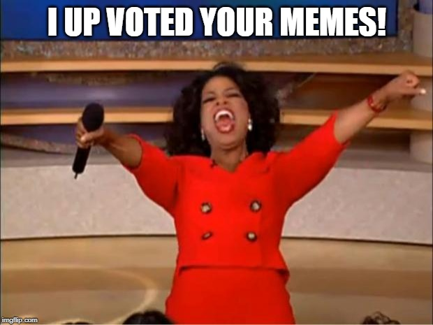 Oprah You Get A Meme | I UP VOTED YOUR MEMES! | image tagged in memes,oprah you get a | made w/ Imgflip meme maker