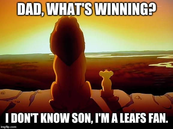 Lion King Meme | DAD, WHAT'S WINNING? I DON'T KNOW SON, I'M A LEAFS FAN. | image tagged in memes,lion king | made w/ Imgflip meme maker