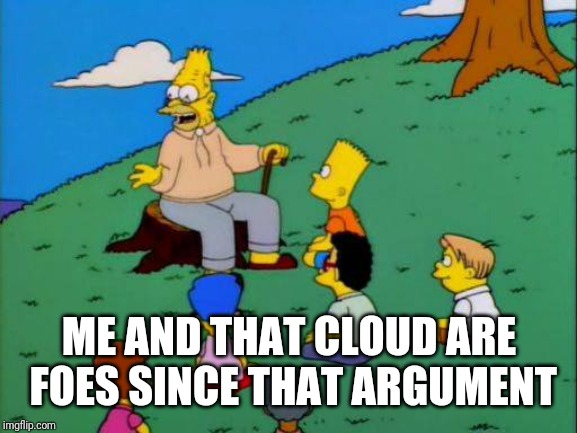 Simpsons grandpa with kids | ME AND THAT CLOUD ARE FOES SINCE THAT ARGUMENT | image tagged in simpsons grandpa with kids | made w/ Imgflip meme maker