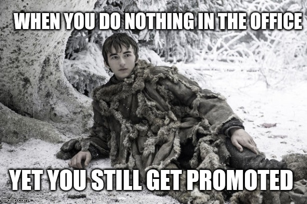 Bran promotion | WHEN YOU DO NOTHING IN THE OFFICE YET YOU STILL GET PROMOTED | image tagged in bran stark,king,game of thrones | made w/ Imgflip meme maker