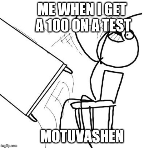 Table Flip Guy Meme | ME WHEN I GET A 100 ON A TEST MOTUVASHEN | image tagged in memes,table flip guy | made w/ Imgflip meme maker