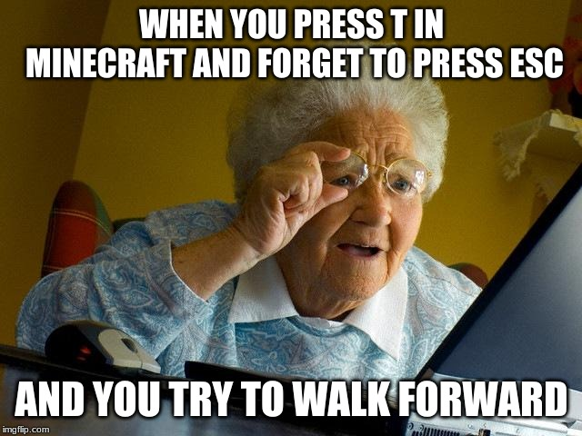 Grandma Finds The Internet | WHEN YOU PRESS T IN MINECRAFT AND FORGET TO PRESS ESC AND YOU TRY TO WALK FORWARD | image tagged in memes,grandma finds the internet | made w/ Imgflip meme maker