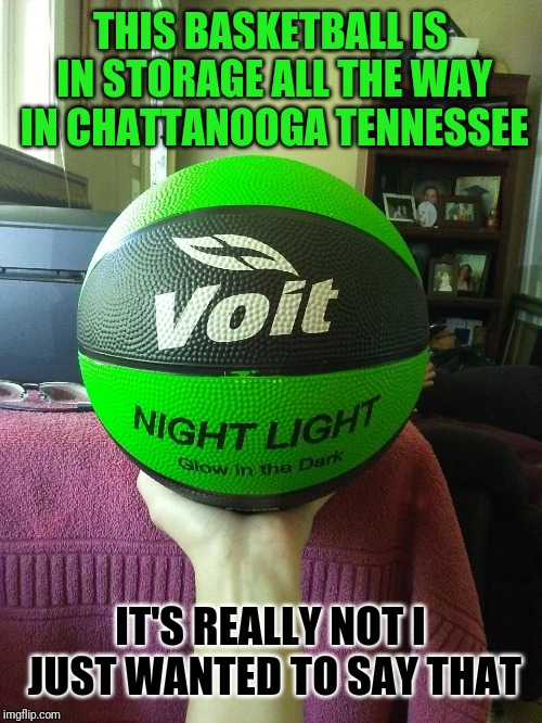 Bout Glow In The Dark Basketball | THIS BASKETBALL IS IN STORAGE ALL THE WAY IN CHATTANOOGA TENNESSEE IT'S REALLY NOT I JUST WANTED TO SAY THAT | image tagged in basketball | made w/ Imgflip meme maker