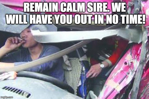 Calm | REMAIN CALM SIRE. WE WILL HAVE YOU OUT IN NO TIME! | image tagged in calm | made w/ Imgflip meme maker