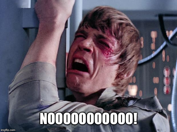 luke nooooo | NOOOOOOOOOOO! | image tagged in luke nooooo | made w/ Imgflip meme maker