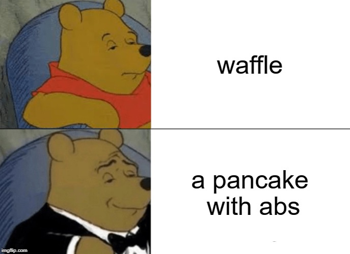 Tuxedo Winnie The Pooh | waffle a pancake with abs | image tagged in memes,tuxedo winnie the pooh | made w/ Imgflip meme maker
