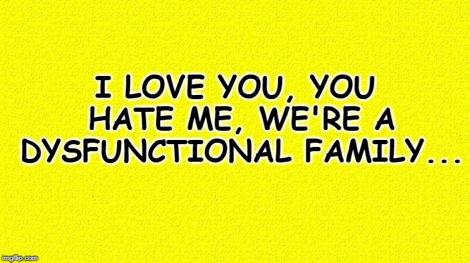 I love you, you hate me, we're a dysfunctional family... | I LOVE YOU, YOU HATE ME, WE'RE A DYSFUNCTIONAL FAMILY... | image tagged in memes,funny memes,dysfunctional family,i love you,you hate me | made w/ Imgflip meme maker