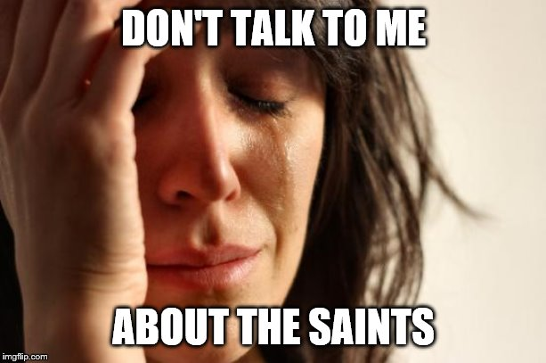 First World Problems Meme | DON'T TALK TO ME ABOUT THE SAINTS | image tagged in memes,first world problems | made w/ Imgflip meme maker