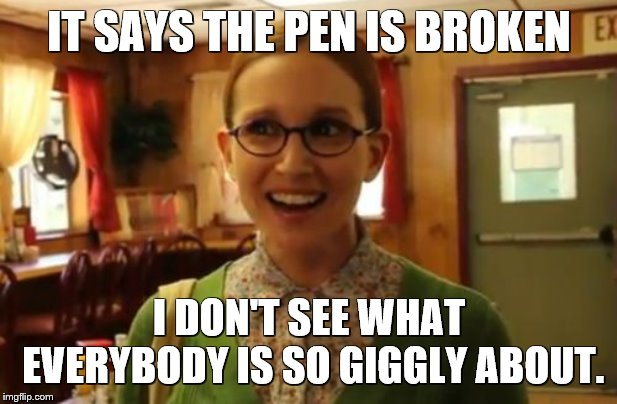 IT SAYS THE PEN IS BROKEN I DON'T SEE WHAT EVERYBODY IS SO GIGGLY ABOUT. | image tagged in memes,sexually oblivious girlfriend | made w/ Imgflip meme maker