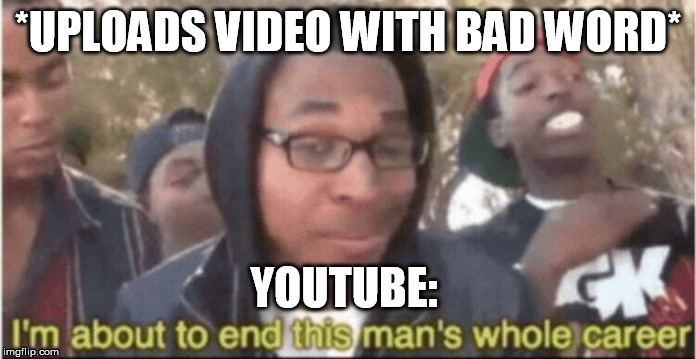 No Monetization | *UPLOADS VIDEO WITH BAD WORD* YOUTUBE: | image tagged in i'm about to end this man's whole career,youtube | made w/ Imgflip meme maker
