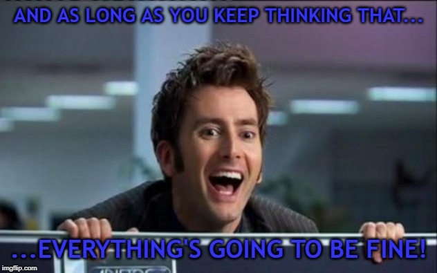 Doctor Who | AND AS LONG AS YOU KEEP THINKING THAT... ...EVERYTHING'S GOING TO BE FINE! | image tagged in doctor who | made w/ Imgflip meme maker