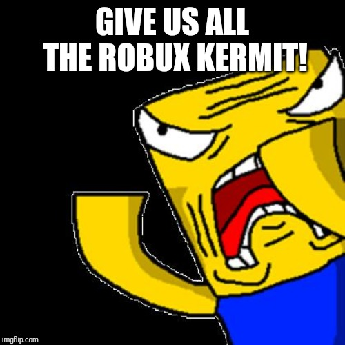 Roblox Noob | GIVE US ALL THE ROBUX KERMIT! | image tagged in roblox noob | made w/ Imgflip meme maker
