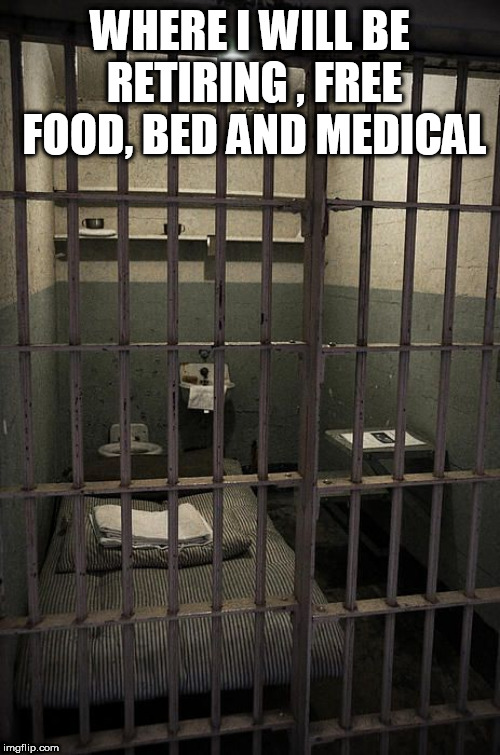Jail | WHERE I WILL BE RETIRING , FREE FOOD, BED AND MEDICAL | image tagged in jail | made w/ Imgflip meme maker