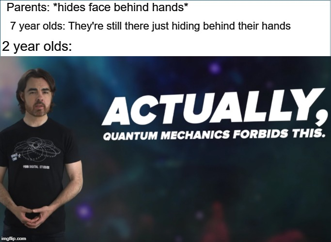um actually quantum mechanics forbids this | Parents: *hides face behind hands* 7 year olds: They're still there just hiding behind their hands 2 year olds: | image tagged in actually quantum mechanics forbids this,funny,meme,hilarious,hilarious memes | made w/ Imgflip meme maker