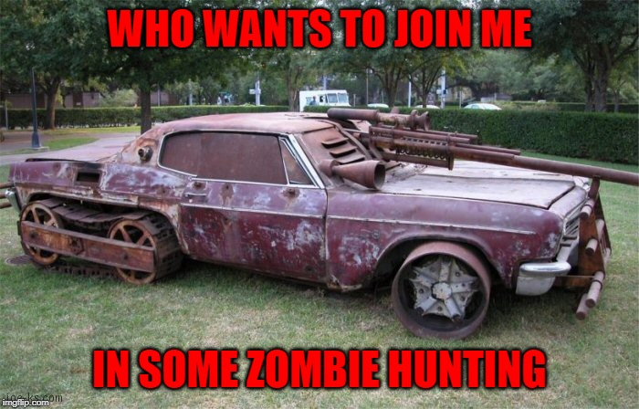 This care is right out of Mad Max or something!!! | WHO WANTS TO JOIN ME IN SOME ZOMBIE HUNTING | image tagged in zombie killer,memes,zombies,funny,zombie apocalypse,mad max | made w/ Imgflip meme maker