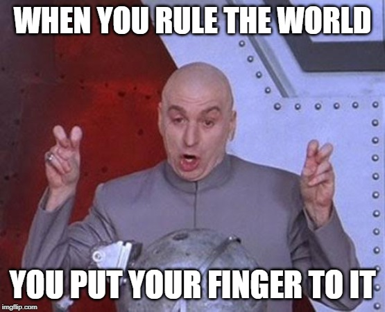 Dr Evil Laser | WHEN YOU RULE THE WORLD YOU PUT YOUR FINGER TO IT | image tagged in memes,dr evil laser | made w/ Imgflip meme maker