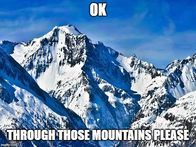 OK THROUGH THOSE MOUNTAINS PLEASE | image tagged in mountain | made w/ Imgflip meme maker