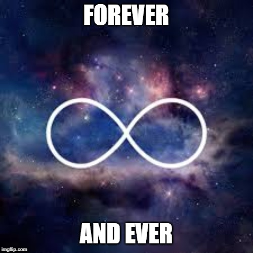 FOREVER AND EVER | image tagged in infinite universe | made w/ Imgflip meme maker