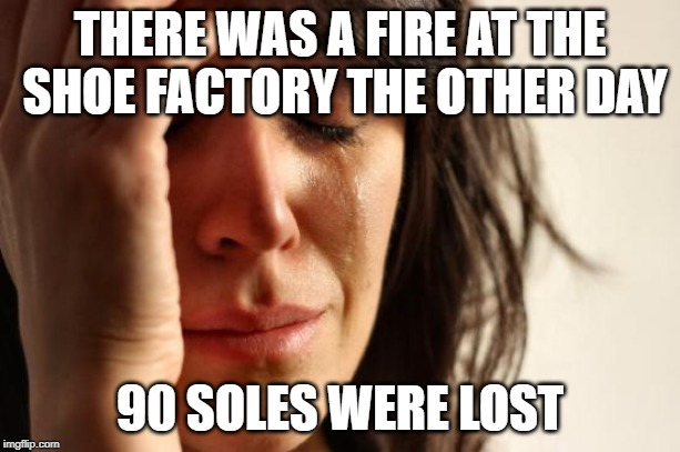 Rest in peace, shoes | THERE WAS A FIRE AT THE SHOE FACTORY THE OTHER DAY 90 SOLES WERE LOST | image tagged in memes,first world problems,funny,fire,soul,dark humor | made w/ Imgflip meme maker