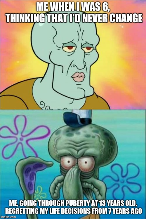 Squidward |  ME WHEN I WAS 6, THINKING THAT I'D NEVER CHANGE; ME, GOING THROUGH PUBERTY AT 13 YEARS OLD, REGRETTING MY LIFE DECISIONS FROM 7 YEARS AGO | image tagged in memes,squidward | made w/ Imgflip meme maker