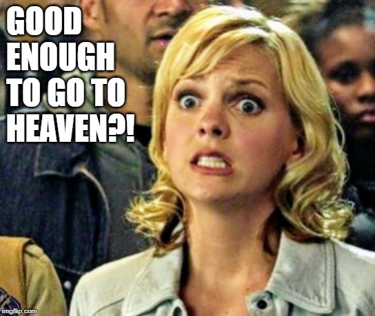 girl from scary movie | GOOD ENOUGH TO GO TO HEAVEN?! | image tagged in girl from scary movie | made w/ Imgflip meme maker