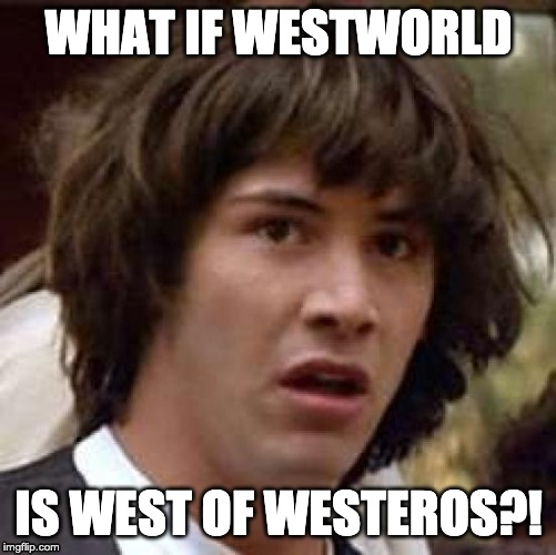 Conspiracy Keanu Meme | WHAT IF WESTWORLD IS WEST OF WESTEROS?! | image tagged in memes,conspiracy keanu | made w/ Imgflip meme maker