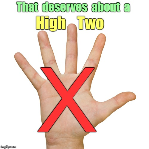 No HIgh Five For You! | That  deserves  about  a High    Two X | image tagged in high five 500x500,funny memes,rick75230 | made w/ Imgflip meme maker