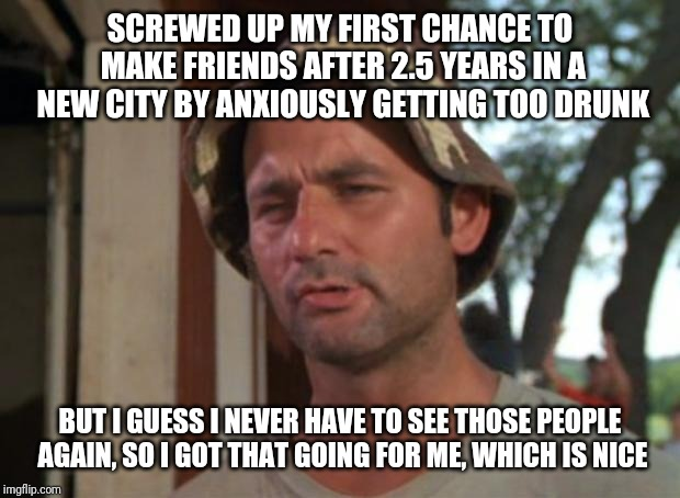 So I Got That Goin For Me Which Is Nice | SCREWED UP MY FIRST CHANCE TO MAKE FRIENDS AFTER 2.5 YEARS IN A NEW CITY BY ANXIOUSLY GETTING TOO DRUNK BUT I GUESS I NEVER HAVE TO SEE THOS | image tagged in memes,so i got that goin for me which is nice,AdviceAnimals | made w/ Imgflip meme maker