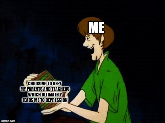 Behold, my first ever original template, SHAGGY SANDWICH | ME CHOOSING TO DEFY MY PARENTS AND TEACHERS WHICH ULTIMATELY LEADS ME TO DEPRESSION | image tagged in shaggy sandwich | made w/ Imgflip meme maker