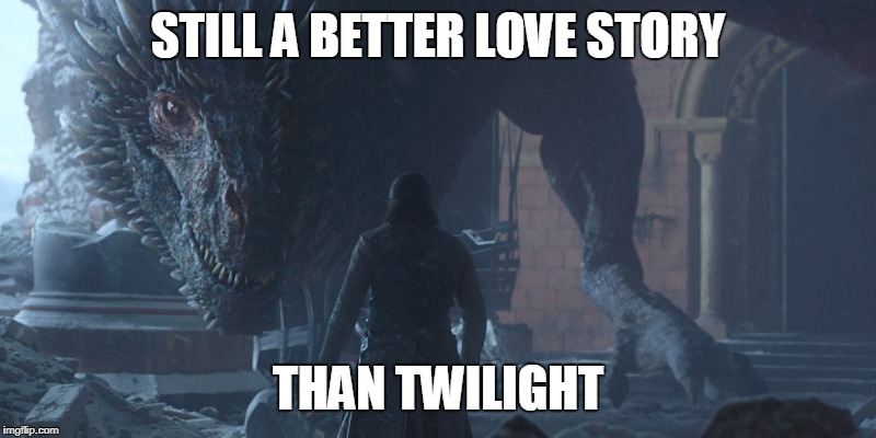 Jon Snow and DrogonBetter Love Story Than Twilight | STILL A BETTER LOVE STORY THAN TWILIGHT | image tagged in game of thrones,jon snow,drogon,twilight,still a better love story than twilight | made w/ Imgflip meme maker