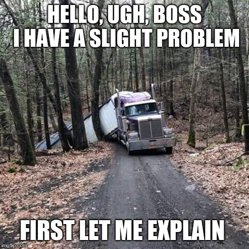Some phone calls take longer than others | HELLO, UGH, BOSS I HAVE A SLIGHT PROBLEM FIRST LET ME EXPLAIN | image tagged in stuck truck,make the call,oops,i can explain,slight problem | made w/ Imgflip meme maker
