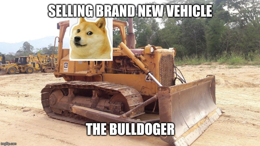 Bulldoger | SELLING BRAND NEW VEHICLE THE BULLDOGER | image tagged in doge,dog,work,vehicle,memes | made w/ Imgflip meme maker